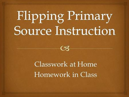 Classwork at Home Homework in Class. Dilemma: Too much Information - Not Enough Time → 1 hour 15 minutes for my presentation → Topics covered in Lecture.