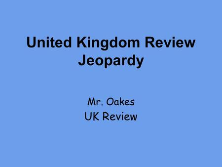 United Kingdom Review Jeopardy Mr. Oakes UK Review.