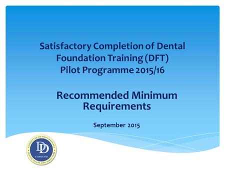 Satisfactory Completion of Dental Foundation Training (DFT) Pilot Programme 2015/16 Recommended Minimum Requirements September 2015.