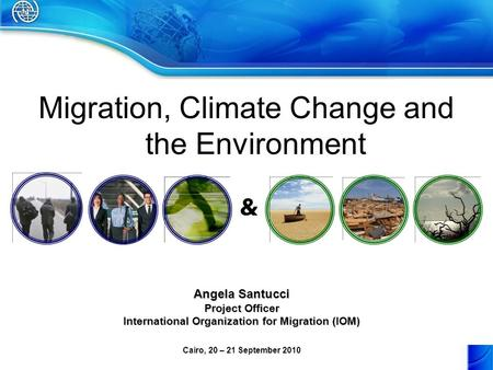 Migration, Climate Change and the Environment & Angela Santucci Project Officer International Organization for Migration (IOM) Cairo, 20 – 21 September.