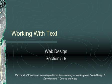 "Working With Text Web Design Section 5-9 Part or all of this lesson was adapted from the University of Washington's ""Web Design & Development I"" Course."