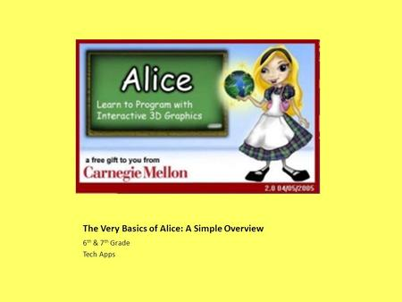 The Very Basics of Alice: A Simple Overview 6 th & 7 th Grade Tech Apps.