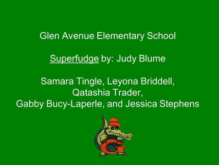 Glen Avenue Elementary School Superfudge by: Judy Blume Samara Tingle, Leyona Briddell, Qatashia Trader, Gabby Bucy-Laperle, and Jessica Stephens.