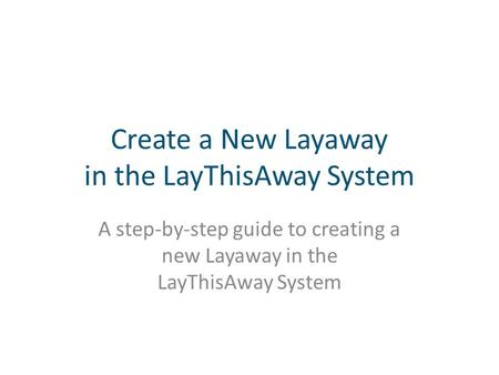 Create a New Layaway in the LayThisAway System A step-by-step guide to creating a new Layaway in the LayThisAway System.