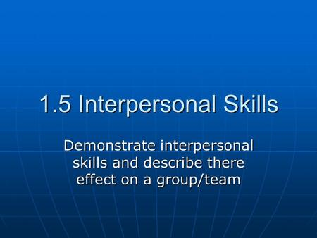 1.5 Interpersonal Skills Demonstrate interpersonal skills and describe there effect on a group/team.