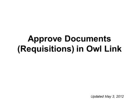 Approve Documents (Requisitions) in Owl Link Updated May 3, 2012.