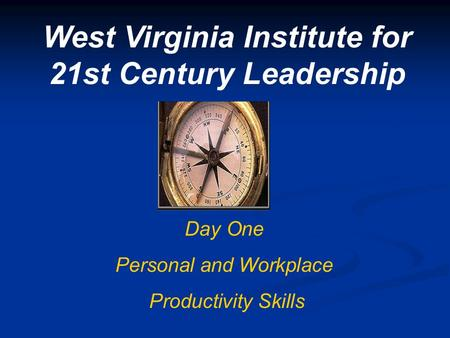West Virginia Institute for 21st Century Leadership Day One Personal and Workplace Productivity Skills.