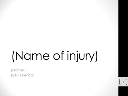 (Name of injury) (Names) (Class Period) 1. (Name of the injury) Brief Description of the Injury Additional information of the injury (If needed) INSERT.