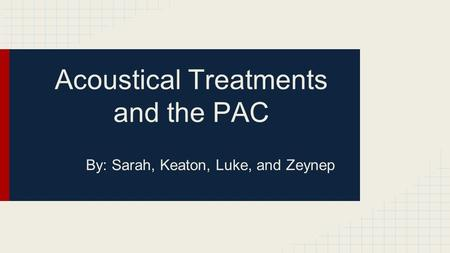 Acoustical Treatments and the PAC By: Sarah, Keaton, Luke, and Zeynep.