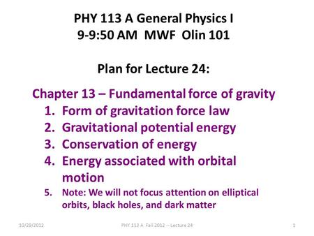 10/29/2012PHY 113 A Fall 2012 -- Lecture 241 PHY 113 A General Physics I 9-9:50 AM MWF Olin 101 Plan for Lecture 24: Chapter 13 – Fundamental force of.