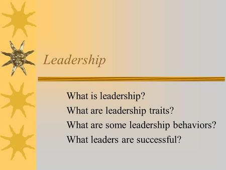 Leadership What is leadership? What are leadership traits? What are some leadership behaviors? What leaders are successful?