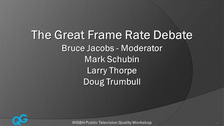 Q G WGBH Public Television Quality Workshop 1 The Great Frame Rate Debate Bruce Jacobs - Moderator Mark Schubin Larry Thorpe Doug Trumbull.