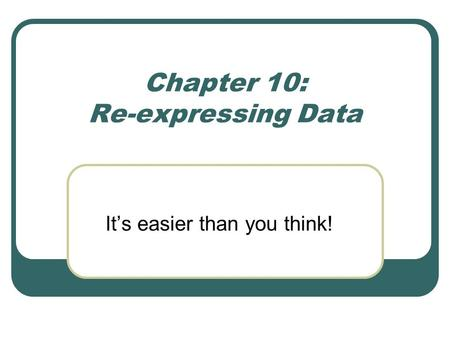 Chapter 10: Re-expressing Data It's easier than you think!