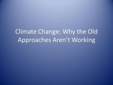 Climate Change: Why the Old Approaches Aren't Working.