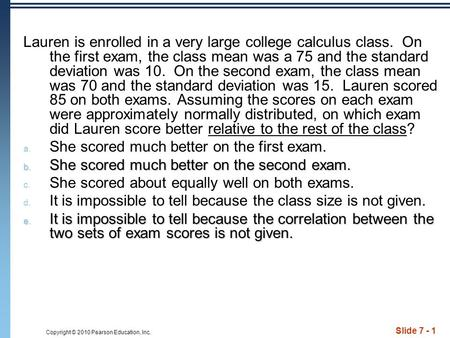 Copyright © 2010 Pearson Education, Inc. Slide 7 - 1 Lauren is enrolled in a very large college calculus class. On the first exam, the class mean was a.