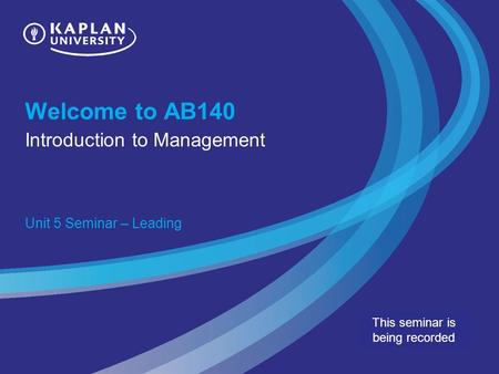 Welcome to AB140 Introduction to Management Unit 5 Seminar – Leading This seminar is being recorded.