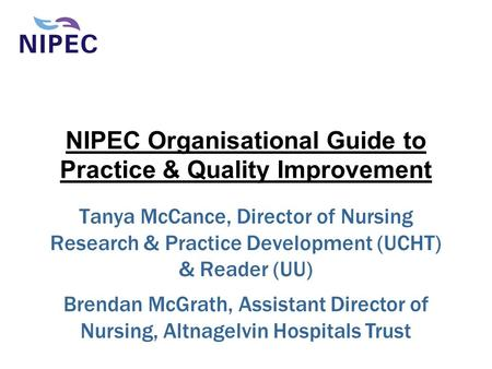 NIPEC Organisational Guide to Practice & Quality Improvement Tanya McCance, Director of Nursing Research & Practice Development (UCHT) & Reader (UU) Brendan.