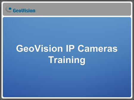 GeoVision IP Cameras Training. Full Range IP Camera.