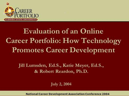 National Career Development Association Conference 2004 Evaluation of an Online Career Portfolio: How Technology Promotes Career Development Jill Lumsden,