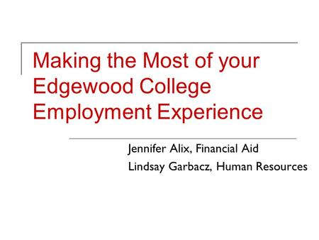 Making the Most of your Edgewood College Employment Experience Jennifer Alix, Financial Aid Lindsay Garbacz, Human Resources.