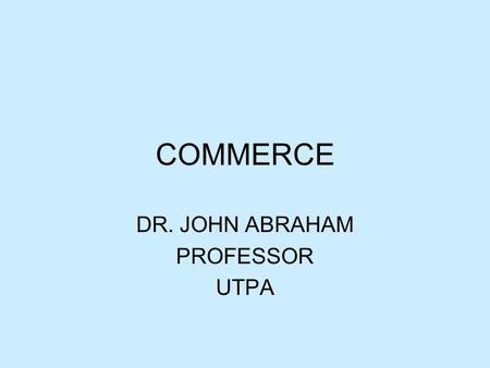 COMMERCE DR. JOHN ABRAHAM PROFESSOR UTPA. Commerce Definition –Commerce is the exchange of goods, services, information, or anything of value between.