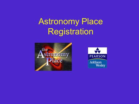 Astronomy Place Registration. Getting Started You will need the following to register: Student Access Code (in the Student Access Kit that came with your.