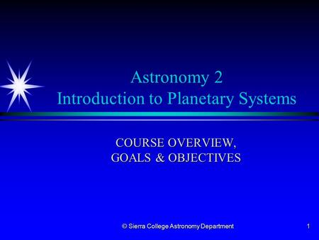 © Sierra College Astronomy Department1 Astronomy 2 Introduction to Planetary Systems COURSE OVERVIEW, GOALS & OBJECTIVES.