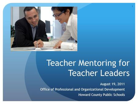 Teacher Mentoring for Teacher Leaders August 19, 2011 Office of Professional and Organizational Development Howard County Public Schools 1.