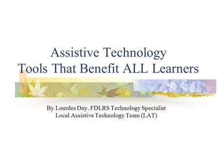Assistive Technology Tools That Benefit ALL Learners By Lourdes Day, FDLRS Technology Specialist Local Assistive Technology Team (LAT)