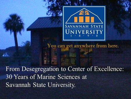 You can get anywhere from here. From Desegregation to Center of Excellence: 30 Years of Marine Sciences at Savannah State University.