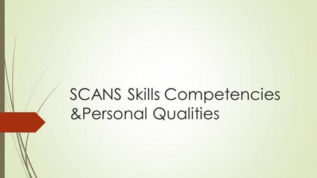 SCANS Skills Competencies &Personal Qualities. What Is SCANS Skills???  Secretary's Commission on Achieving Necessary Skills (SCANS) - appointed by the.