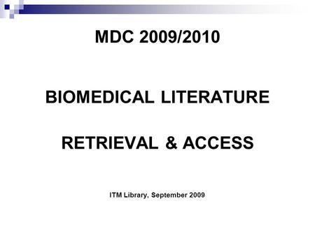 MDC 2009/2010 BIOMEDICAL LITERATURE RETRIEVAL & ACCESS ITM Library, September 2009.
