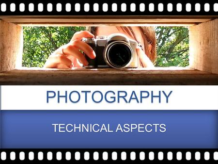 PHOTOGRAPHY TECHNICAL ASPECTS. SHUTTER SPEED / APERTURE / ISO / WHITE BALANCE To control Exposure WHITE BALANCE LENS CAMERA MODES.