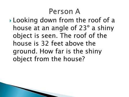  Looking down from the roof of a house at an angle of 23º a shiny object is seen. The roof of the house is 32 feet above the ground. How far is the shiny.