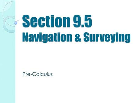 Section 9.5 Navigation & Surveying Pre-Calculus. Learning Targets Solve a Navigation and Surveying application problem by using law of sines, law of cosines,