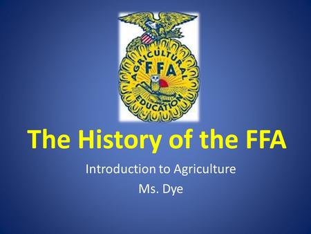 The History of the FFA Introduction to Agriculture Ms. Dye.