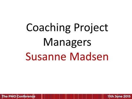Coaching Project Managers Susanne Madsen. Coaching Project Managers Susanne Madsen PMO 2015 Conference.