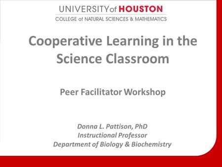 Cooperative Learning in the Science Classroom Peer Facilitator Workshop Donna L. Pattison, PhD Instructional Professor Department of Biology & Biochemistry.