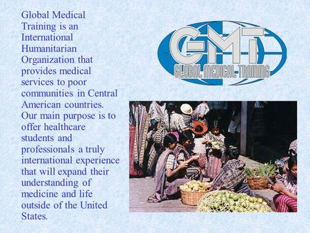 Global Medical Training is an International Humanitarian Organization that provides medical services to poor communities in Central American countries.