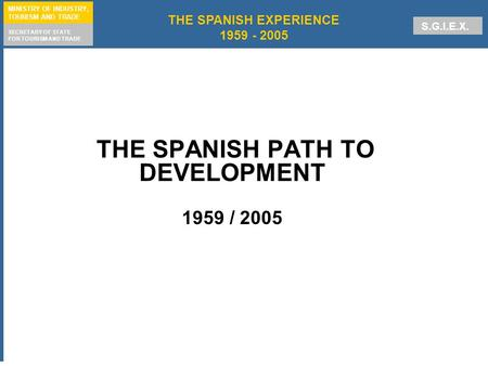 1 THE SPANISH EXPERIENCE 1959 - 2005 MINISTRY OF INDUSTRY, TOURISM AND TRADE SECRETARY OF STATE FOR TOURISM AND TRADE S.G.I.E.X. THE SPANISH PATH TO DEVELOPMENT.