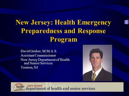 New Jersey: Health Emergency Preparedness and Response Program David Gruber, M.M.A.S. Assistant Commissioner New Jersey Department of Health and Senior.