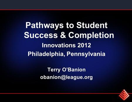 Pathways to Student Success & Completion Innovations 2012 Philadelphia, Pennsylvania Terry O'Banion