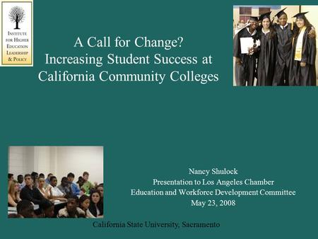 California State University, Sacramento A Call for Change? Increasing Student Success at California Community Colleges Nancy Shulock Presentation to Los.