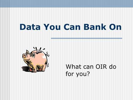 Data You Can Bank On What can OIR do for you?. Fall 2007 Student Demographics 13,217 students 69% Female 52% Minority Average age is 27 18% are First-time.