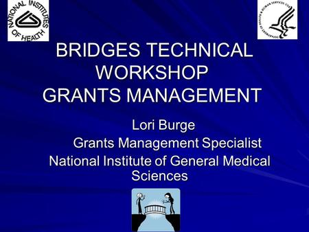 BRIDGES TECHNICAL WORKSHOP GRANTS MANAGEMENT BRIDGES TECHNICAL WORKSHOP GRANTS MANAGEMENT Lori Burge Lori Burge Grants Management Specialist Grants Management.