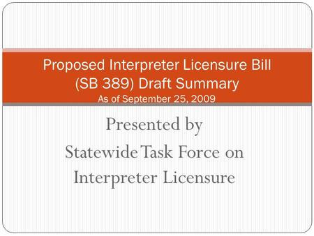 Presented by Statewide Task Force on Interpreter Licensure Proposed Interpreter Licensure Bill (SB 389) Draft Summary As of September 25, 2009.