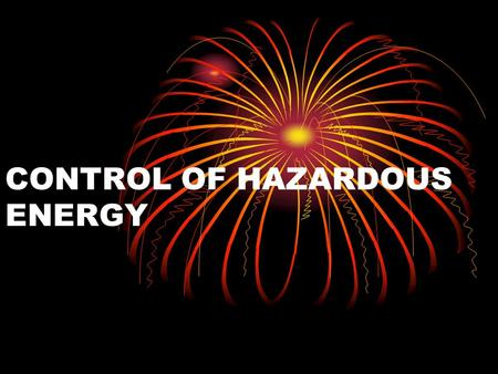CONTROL OF HAZARDOUS ENERGY. Types of Energy To Be Controlled  Kinetic – Energy of motion  Potential – Energy of position  Electrical – From generated.