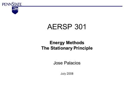 Energy Methods The Stationary Principle AERSP 301 Energy Methods The Stationary Principle Jose Palacios July 2008.
