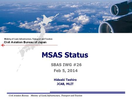 M M TSAT S S ATELLITE-BASED A A UGMENTATION S S YSTEM MTSAT Satellite-based Augmentation System Civil Aviation Bureau Ministry of Land, Infrastructure,