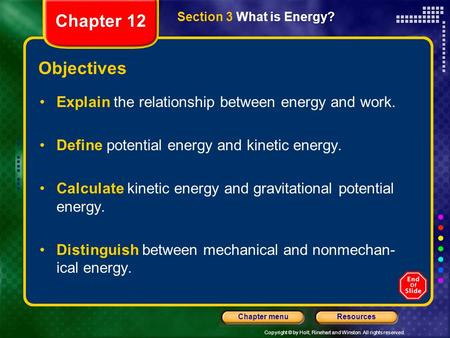 Copyright © by Holt, Rinehart and Winston. All rights reserved. ResourcesChapter menu Section 3 What is Energy? Objectives Explain the relationship between.